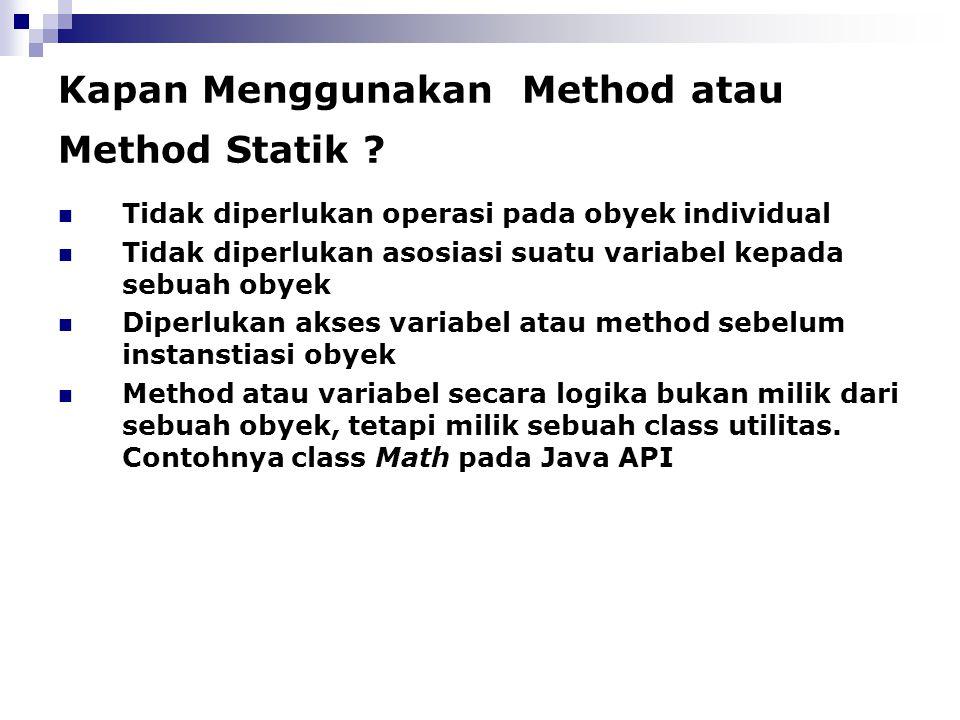 Kapan Menggunakan Method atau Method Statik ? Tidak diperlukan operasi pada obyek individual Tidak diperlukan asosiasi suatu variabel kepada sebuah ob