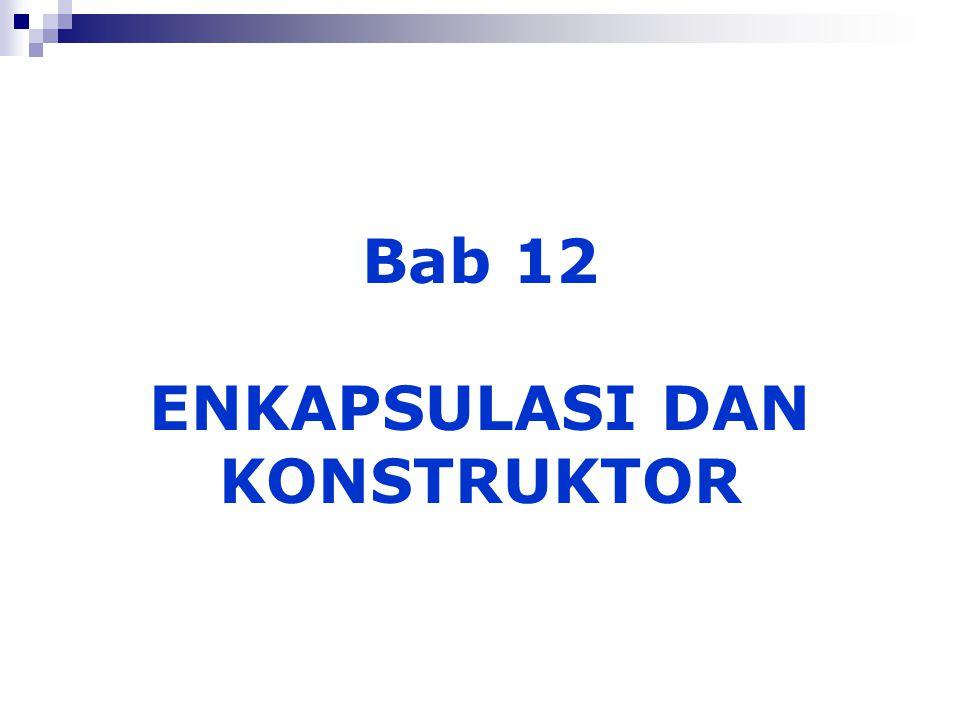 Bab 12 ENKAPSULASI DAN KONSTRUKTOR