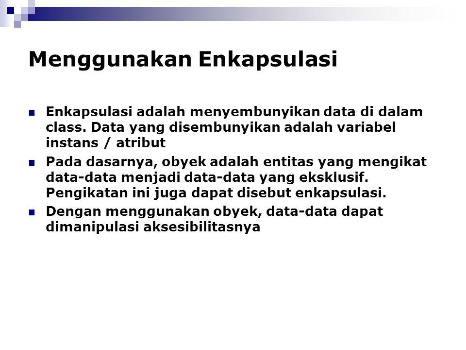 Menggunakan Enkapsulasi Enkapsulasi adalah menyembunyikan data di dalam class. Data yang disembunyikan adalah variabel instans / atribut Pada dasarnya