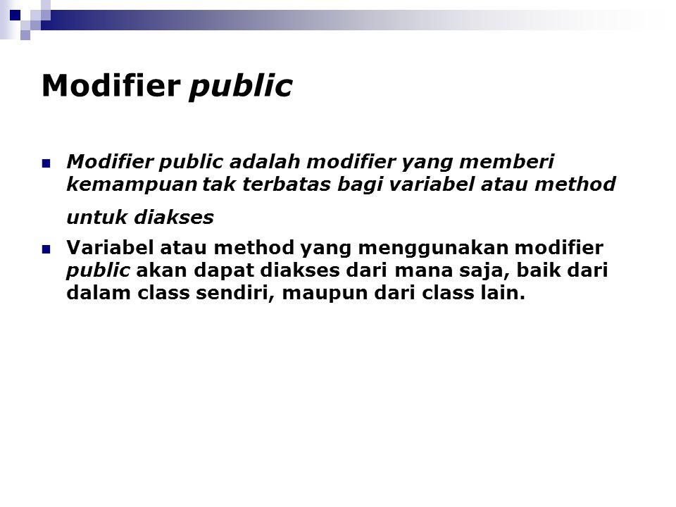Modifier public Modifier public adalah modifier yang memberi kemampuan tak terbatas bagi variabel atau method untuk diakses Variabel atau method yang