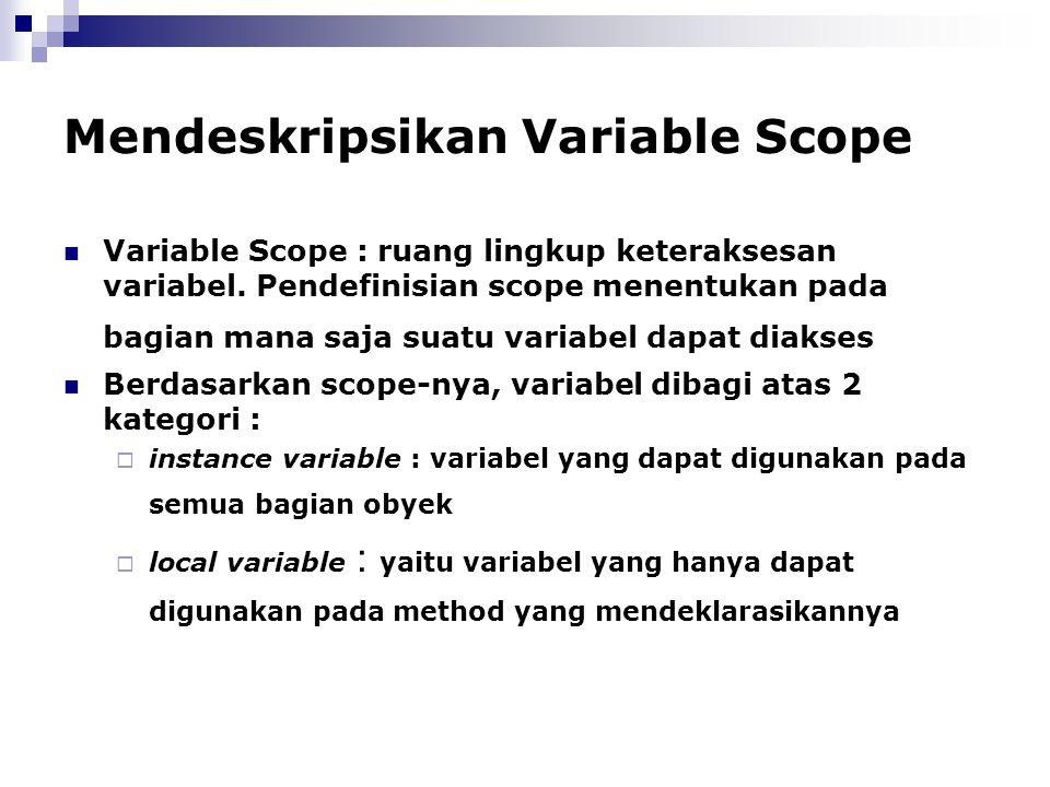 Mendeskripsikan Variable Scope Variable Scope : ruang lingkup keteraksesan variabel. Pendefinisian scope menentukan pada bagian mana saja suatu variab