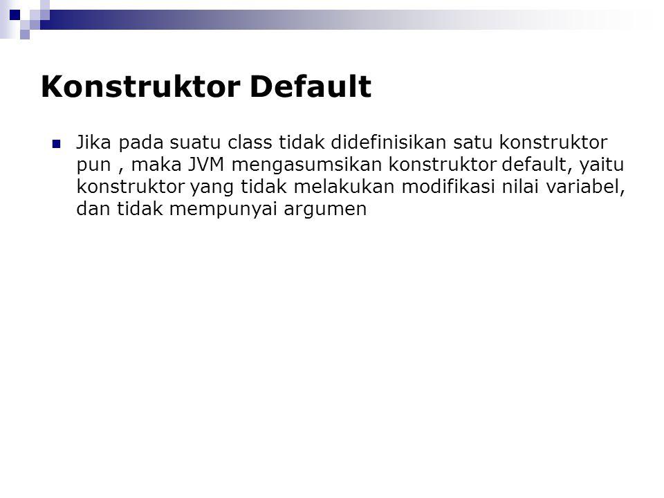 Konstruktor Default Jika pada suatu class tidak didefinisikan satu konstruktor pun, maka JVM mengasumsikan konstruktor default, yaitu konstruktor yang