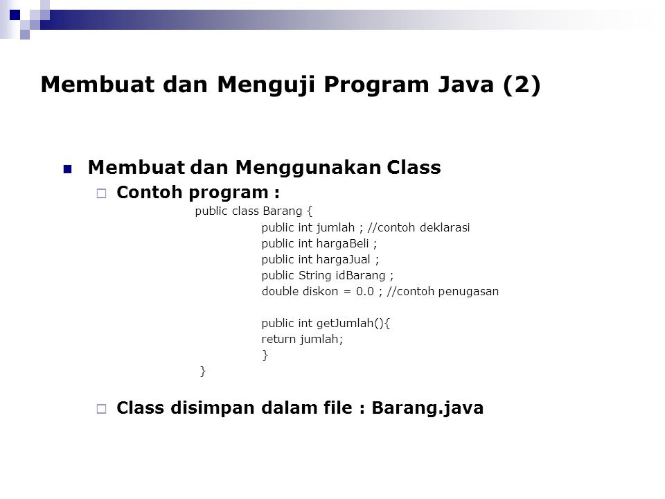 Membuat dan Menguji Program Java (2) Membuat dan Menggunakan Class  Contoh program : public class Barang { public int jumlah ; //contoh deklarasi pub