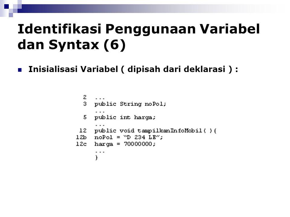 Identifikasi Penggunaan Variabel dan Syntax (6) Inisialisasi Variabel ( dipisah dari deklarasi ) :