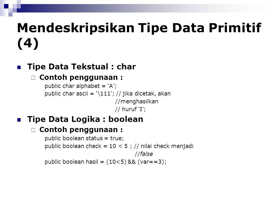 Mendeskripsikan Tipe Data Primitif (4) Tipe Data Tekstual : char  Contoh penggunaan : public char alphabet = 'A'; public char ascii = '\111'; // jika