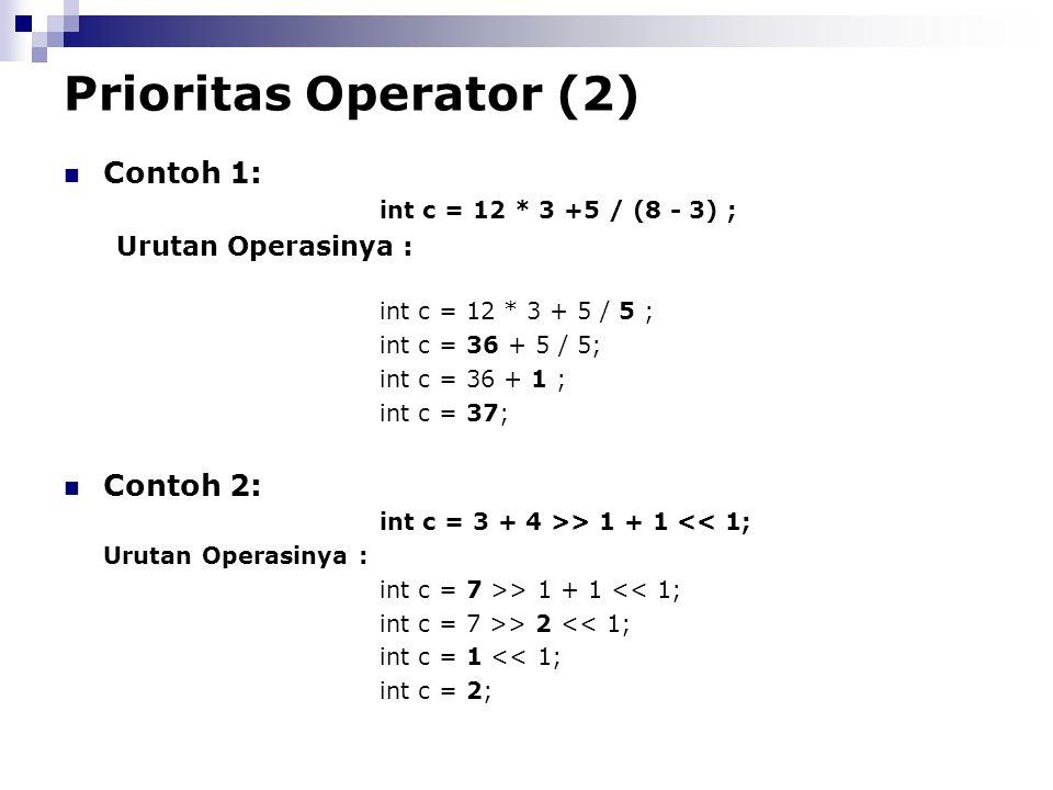 Prioritas Operator (2) Contoh 1: int c = 12 * 3 +5 / (8 - 3) ; Urutan Operasinya : int c = 12 * 3 + 5 / 5 ; int c = 36 + 5 / 5; int c = 36 + 1 ; int c