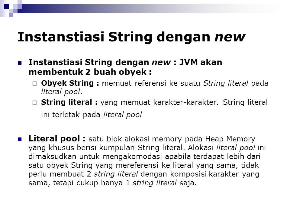 Instanstiasi String dengan new Instanstiasi String dengan new : JVM akan membentuk 2 buah obyek :  Obyek String : memuat referensi ke suatu String li