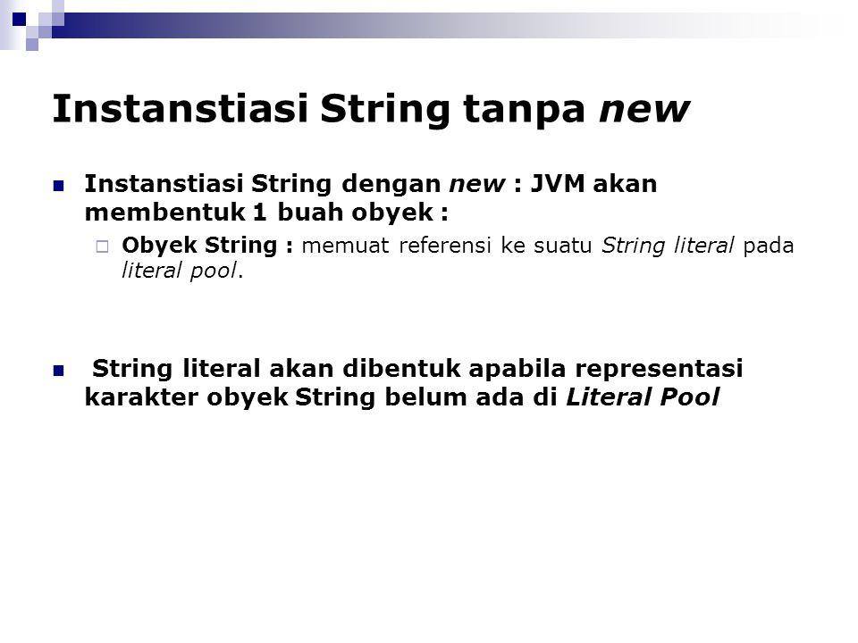 Instanstiasi String tanpa new Instanstiasi String dengan new : JVM akan membentuk 1 buah obyek :  Obyek String : memuat referensi ke suatu String lit