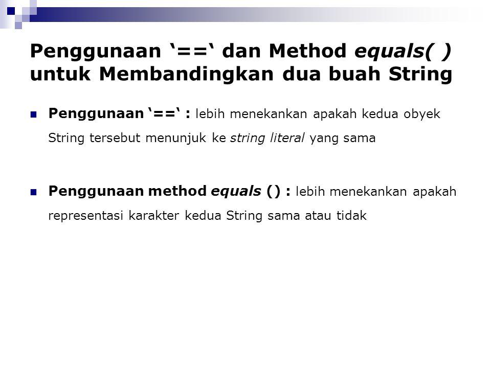 Penggunaan '==' dan Method equals( ) untuk Membandingkan dua buah String Penggunaan '==' : lebih menekankan apakah kedua obyek String tersebut menunju
