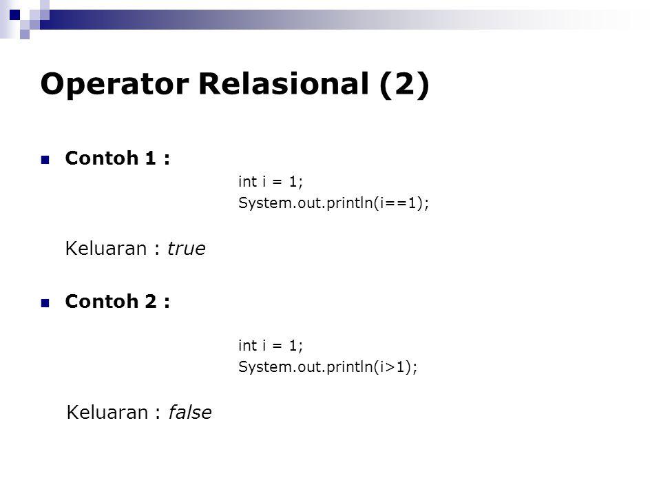 Operator Relasional (2) Contoh 1 : int i = 1; System.out.println(i==1); Keluaran : true Contoh 2 : int i = 1; System.out.println(i>1); Keluaran : fals