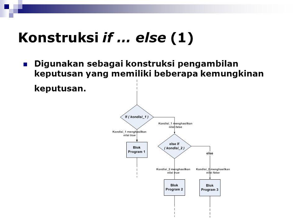 Konstruksi if … else (1) Digunakan sebagai konstruksi pengambilan keputusan yang memiliki beberapa kemungkinan keputusan.