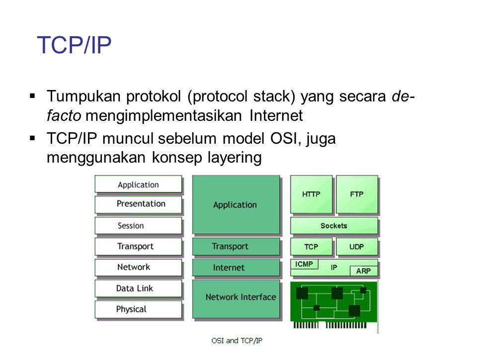 TCP/IP  Tumpukan protokol (protocol stack) yang secara de- facto mengimplementasikan Internet  TCP/IP muncul sebelum model OSI, juga menggunakan kon