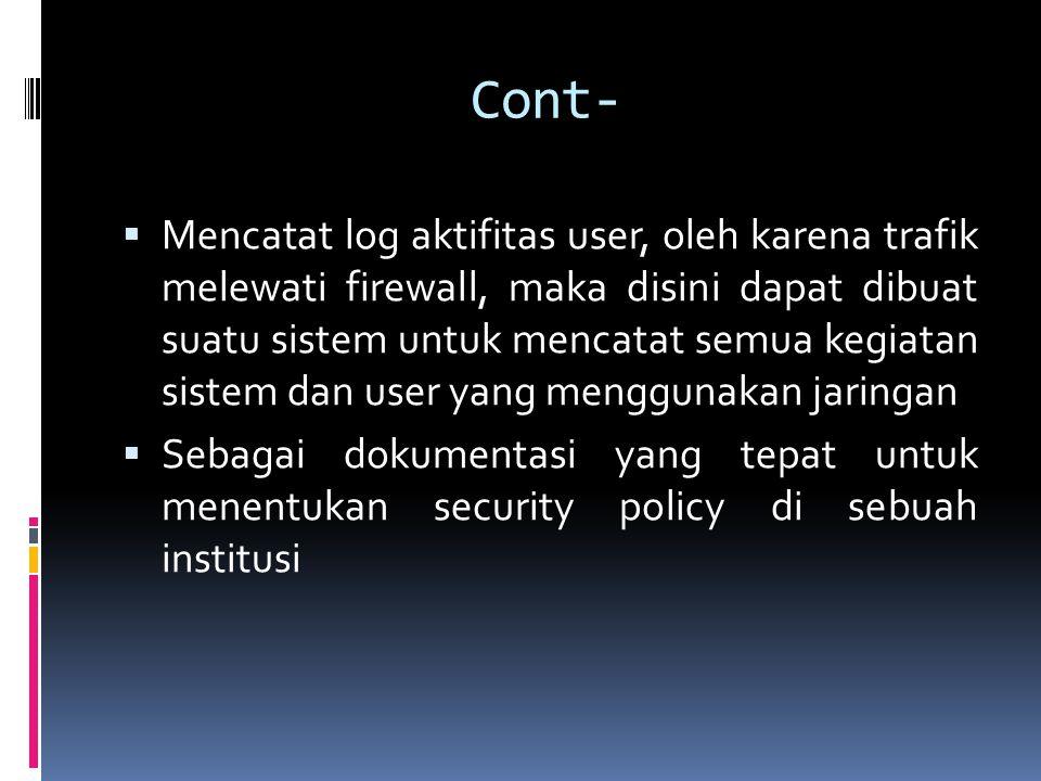 Cont-  Mencatat log aktifitas user, oleh karena trafik melewati firewall, maka disini dapat dibuat suatu sistem untuk mencatat semua kegiatan sistem dan user yang menggunakan jaringan  Sebagai dokumentasi yang tepat untuk menentukan security policy di sebuah institusi