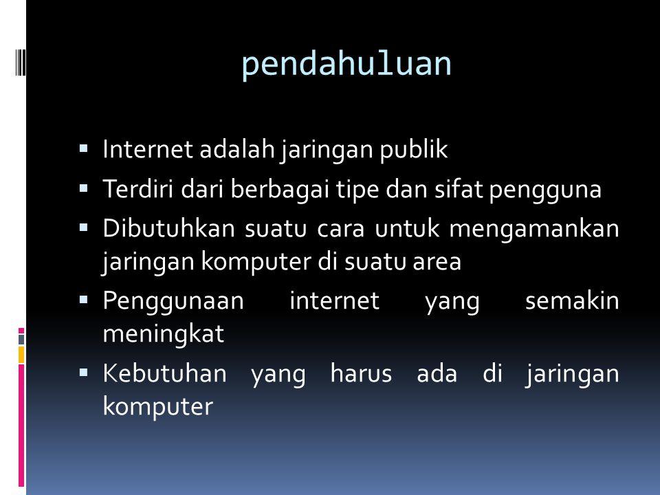 pendahuluan  Internet adalah jaringan publik  Terdiri dari berbagai tipe dan sifat pengguna  Dibutuhkan suatu cara untuk mengamankan jaringan komputer di suatu area  Penggunaan internet yang semakin meningkat  Kebutuhan yang harus ada di jaringan komputer