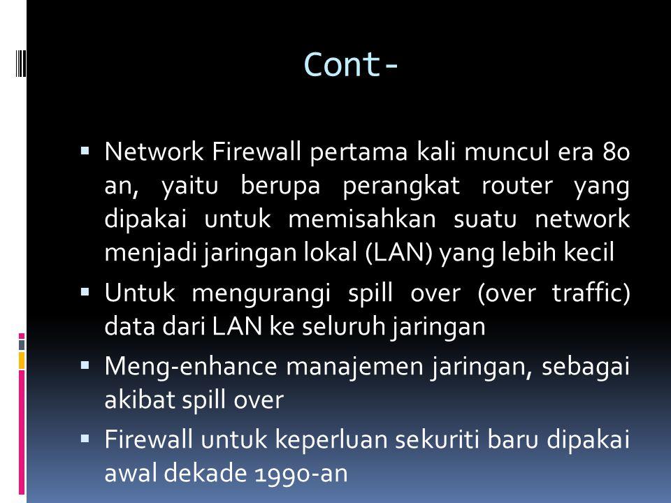 Cont-  Network Firewall pertama kali muncul era 80 an, yaitu berupa perangkat router yang dipakai untuk memisahkan suatu network menjadi jaringan lokal (LAN) yang lebih kecil  Untuk mengurangi spill over (over traffic) data dari LAN ke seluruh jaringan  Meng-enhance manajemen jaringan, sebagai akibat spill over  Firewall untuk keperluan sekuriti baru dipakai awal dekade 1990-an