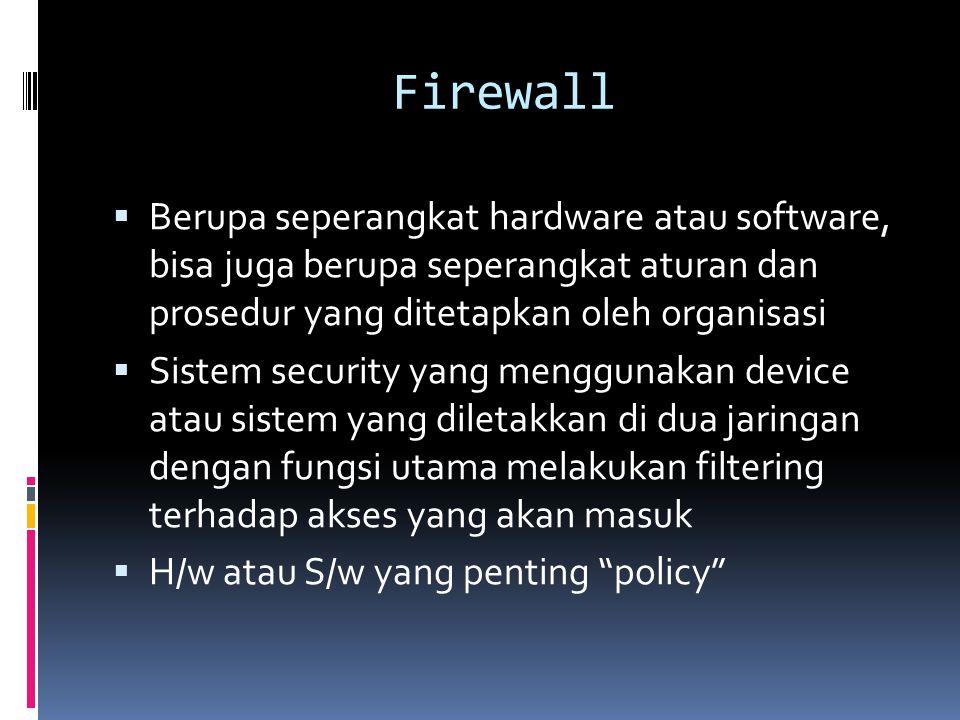 Firewall  Berupa seperangkat hardware atau software, bisa juga berupa seperangkat aturan dan prosedur yang ditetapkan oleh organisasi  Sistem securi