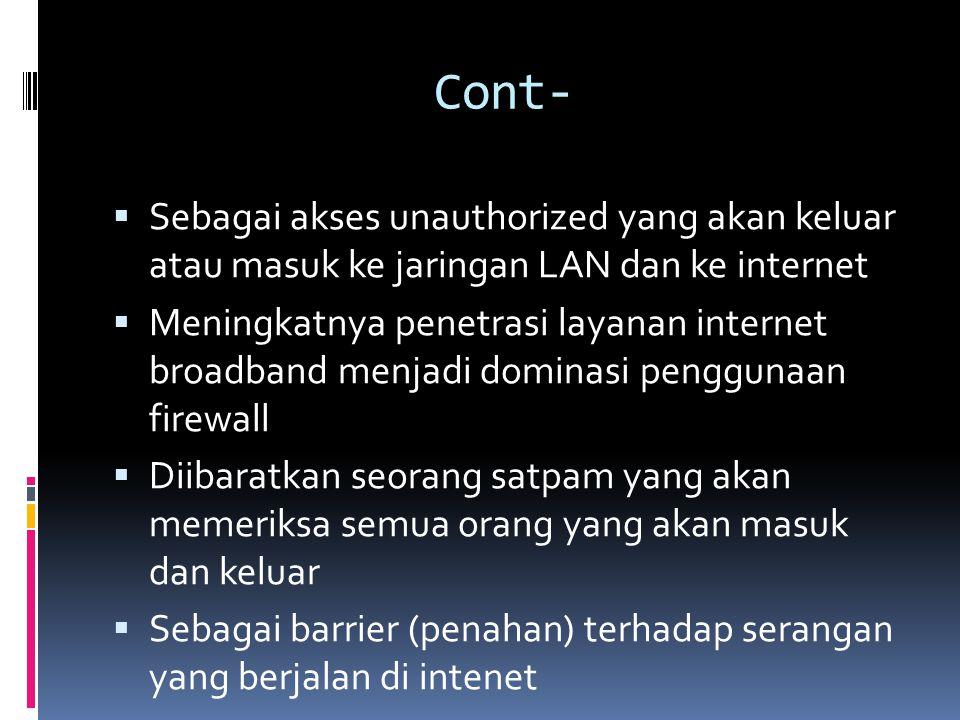 Cont-  Sebagai akses unauthorized yang akan keluar atau masuk ke jaringan LAN dan ke internet  Meningkatnya penetrasi layanan internet broadband menjadi dominasi penggunaan firewall  Diibaratkan seorang satpam yang akan memeriksa semua orang yang akan masuk dan keluar  Sebagai barrier (penahan) terhadap serangan yang berjalan di intenet