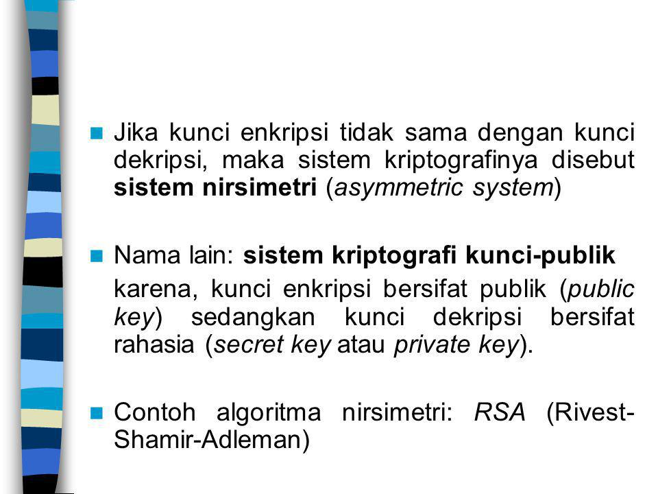 Jika kunci enkripsi tidak sama dengan kunci dekripsi, maka sistem kriptografinya disebut sistem nirsimetri (asymmetric system) Nama lain: sistem kript