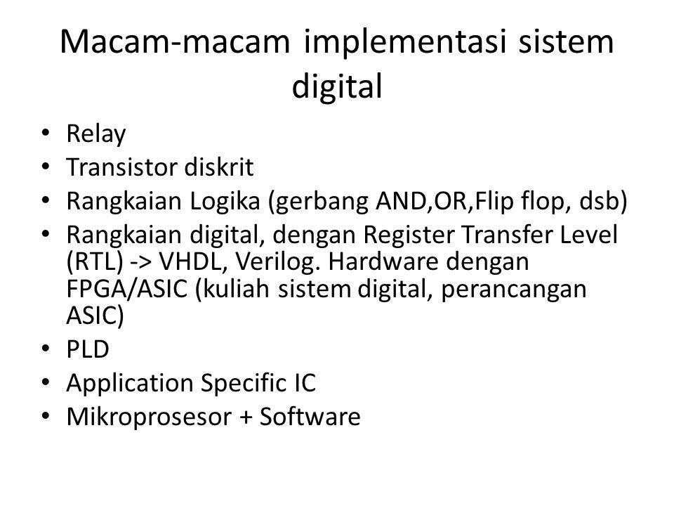 Macam-macam implementasi sistem digital Relay Transistor diskrit Rangkaian Logika (gerbang AND,OR,Flip flop, dsb) Rangkaian digital, dengan Register Transfer Level (RTL) -> VHDL, Verilog.