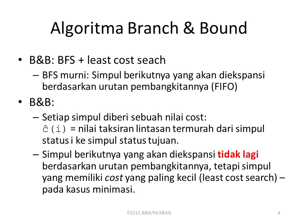 Algoritma Branch & Bound B&B: BFS + least cost seach – BFS murni: Simpul berikutnya yang akan diekspansi berdasarkan urutan pembangkitannya (FIFO) B&B