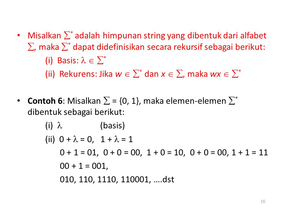 Misalkan  * adalah himpunan string yang dibentuk dari alfabet , maka  * dapat didefinisikan secara rekursif sebagai berikut: (i) Basis:   * (ii) Rekurens: Jika w   * dan x  , maka wx   * Contoh 6: Misalkan  = {0, 1}, maka elemen-elemen  * dibentuk sebagai berikut: (i) (basis) (ii) 0 + = 0, 1 + = 1 0 + 1 = 01, 0 + 0 = 00, 1 + 0 = 10, 0 + 0 = 00, 1 + 1 = 11 00 + 1 = 001, 010, 110, 1110, 110001, ….dst 16