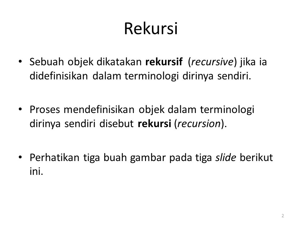 Rekursi Sebuah objek dikatakan rekursif (recursive) jika ia didefinisikan dalam terminologi dirinya sendiri. Proses mendefinisikan objek dalam termino