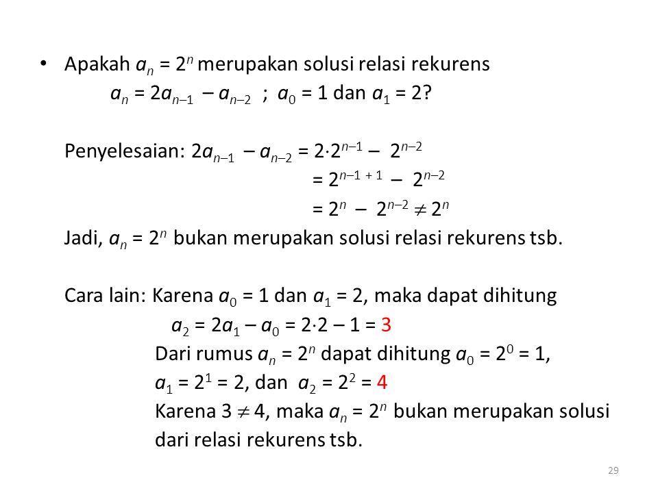 Apakah a n = 2 n merupakan solusi relasi rekurens a n = 2a n–1 – a n–2 ; a 0 = 1 dan a 1 = 2? Penyelesaian: 2a n–1 – a n–2 = 2  2 n–1 – 2 n–2 = 2 n–1
