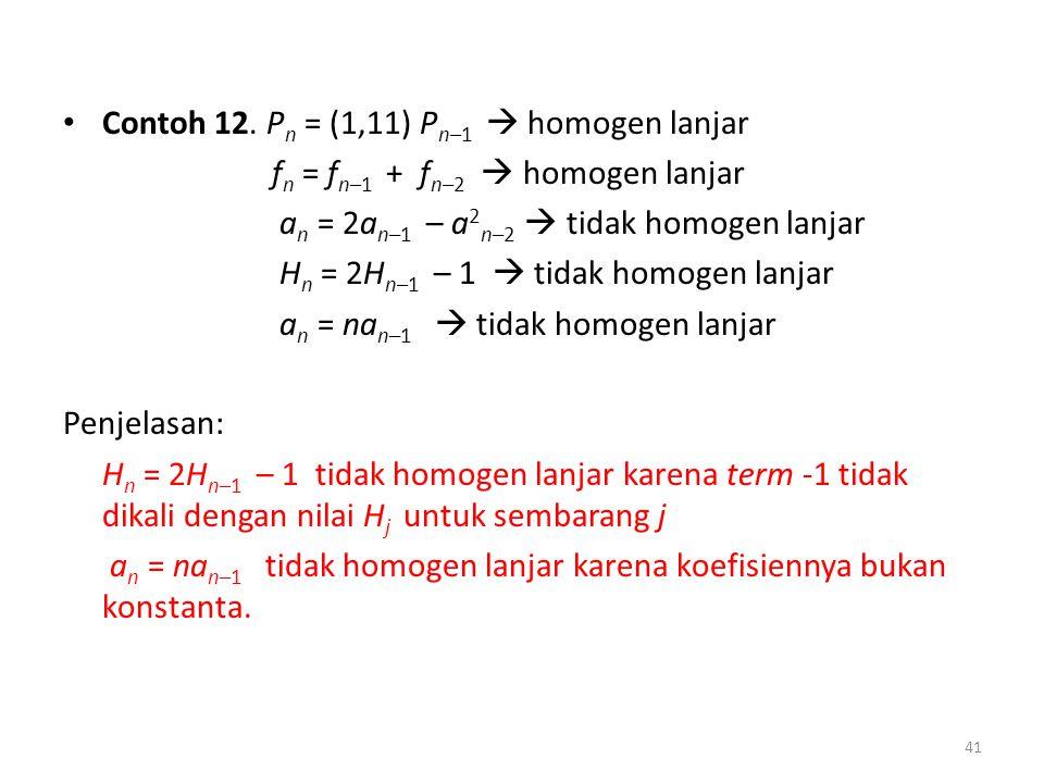 Contoh 12. P n = (1,11) P n–1  homogen lanjar f n = f n–1 + f n–2  homogen lanjar a n = 2a n–1 – a 2 n–2  tidak homogen lanjar H n = 2H n–1 – 1  t