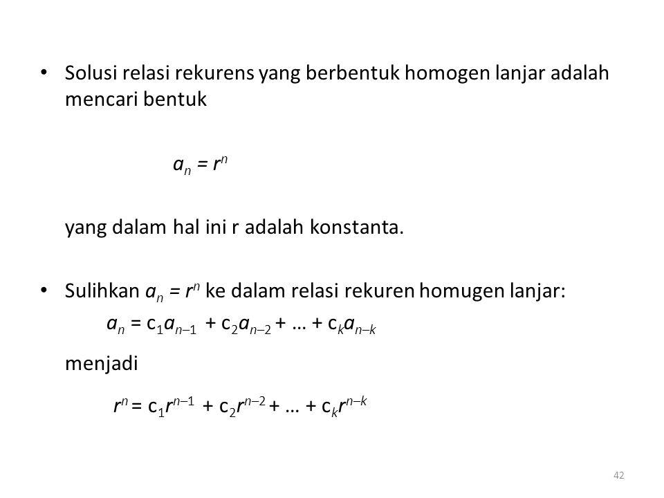 Solusi relasi rekurens yang berbentuk homogen lanjar adalah mencari bentuk a n = r n yang dalam hal ini r adalah konstanta. Sulihkan a n = r n ke dala
