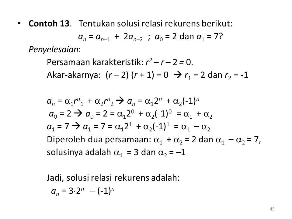 Contoh 13. Tentukan solusi relasi rekurens berikut: a n = a n–1 + 2a n–2 ; a 0 = 2 dan a 1 = 7? Penyelesaian: Persamaan karakteristik: r 2 – r – 2 = 0