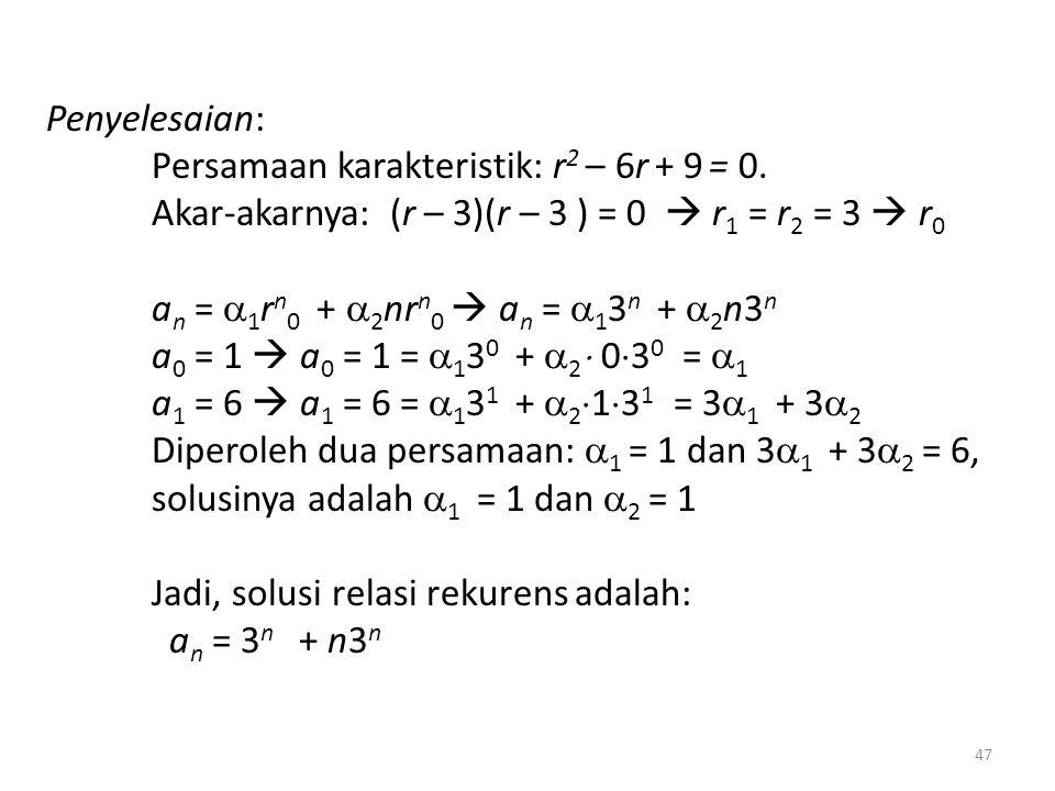 Penyelesaian: Persamaan karakteristik: r 2 – 6r + 9 = 0. Akar-akarnya: (r – 3)(r – 3 ) = 0  r 1 = r 2 = 3  r 0 a n =  1 r n 0 +  2 nr n 0  a n =