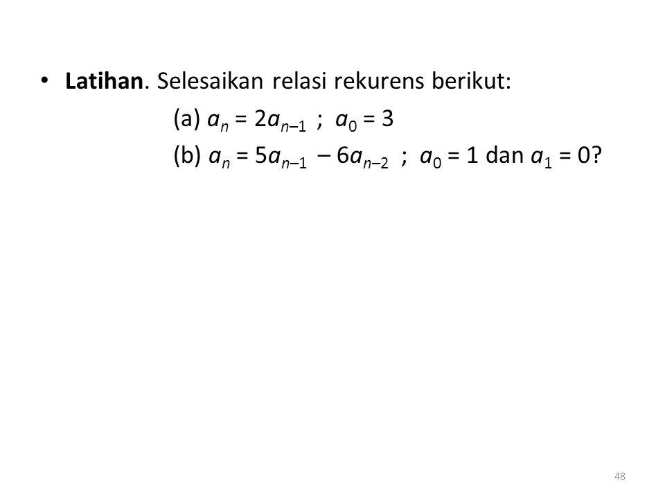 Latihan. Selesaikan relasi rekurens berikut: (a) a n = 2a n–1 ; a 0 = 3 (b) a n = 5a n–1 – 6a n–2 ; a 0 = 1 dan a 1 = 0? 48