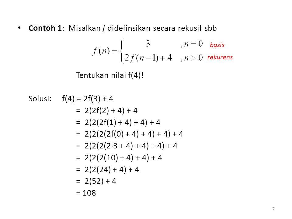 Contoh 1: Misalkan f didefinsikan secara rekusif sbb Tentukan nilai f(4)! Solusi: f(4) = 2f(3) + 4 = 2(2f(2) + 4) + 4 = 2(2(2f(1) + 4) + 4) + 4 = 2(2(