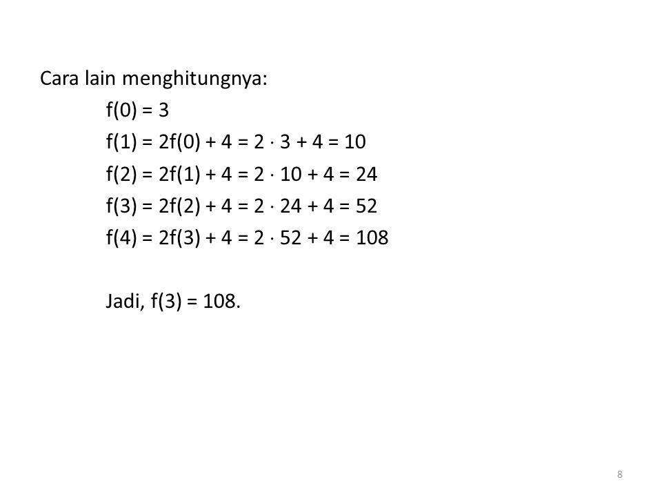 Cara lain menghitungnya: f(0) = 3 f(1) = 2f(0) + 4 = 2  3 + 4 = 10 f(2) = 2f(1) + 4 = 2  10 + 4 = 24 f(3) = 2f(2) + 4 = 2  24 + 4 = 52 f(4) = 2f(3) + 4 = 2  52 + 4 = 108 Jadi, f(3) = 108.