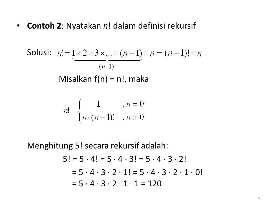 Contoh 2: Nyatakan n! dalam definisi rekursif Solusi: Misalkan f(n) = n!, maka Menghitung 5! secara rekursif adalah: 5! = 5  4! = 5  4  3! = 5  4