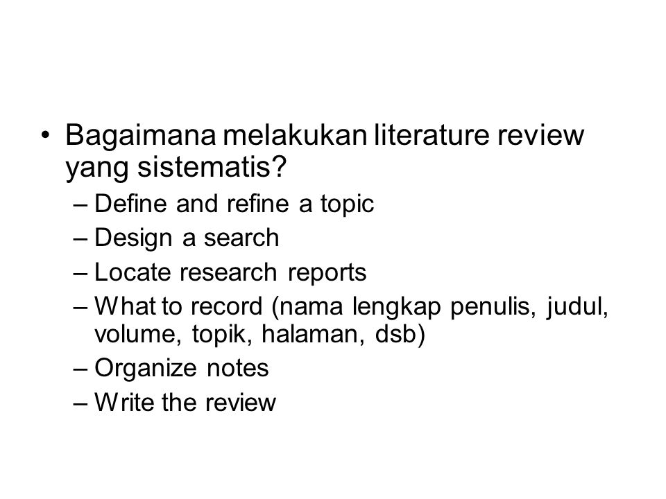 Bagaimana melakukan literature review yang sistematis? –Define and refine a topic –Design a search –Locate research reports –What to record (nama leng