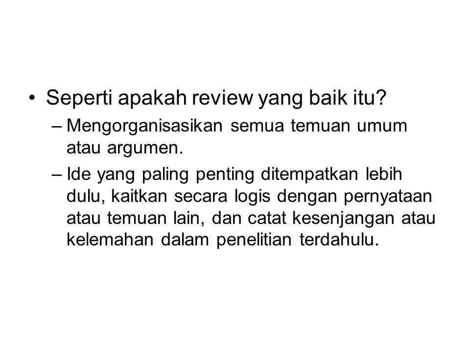 Seperti apakah review yang baik itu? –Mengorganisasikan semua temuan umum atau argumen. –Ide yang paling penting ditempatkan lebih dulu, kaitkan secar