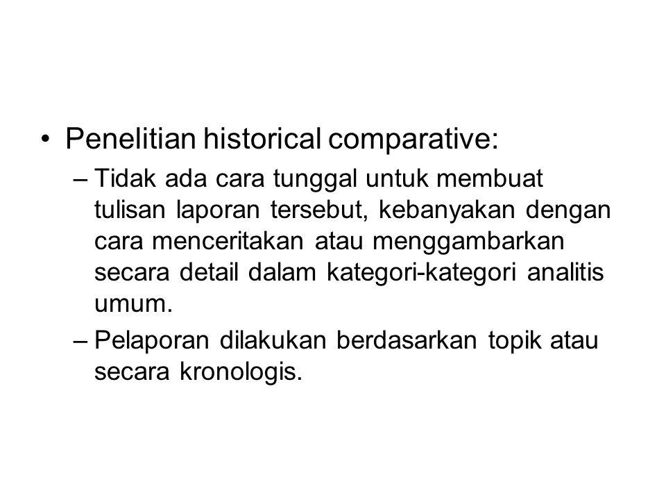 Penelitian historical comparative: –Tidak ada cara tunggal untuk membuat tulisan laporan tersebut, kebanyakan dengan cara menceritakan atau menggambar