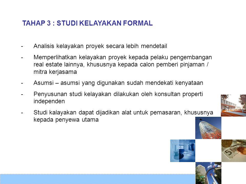 TAHAP 3 : STUDI KELAYAKAN FORMAL -Analisis kelayakan proyek secara lebih mendetail -Memperlihatkan kelayakan proyek kepada pelaku pengembangan real es