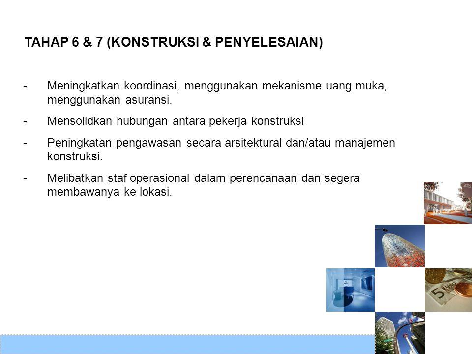 TAHAP 6 & 7 (KONSTRUKSI & PENYELESAIAN) -Meningkatkan koordinasi, menggunakan mekanisme uang muka, menggunakan asuransi. -Mensolidkan hubungan antara