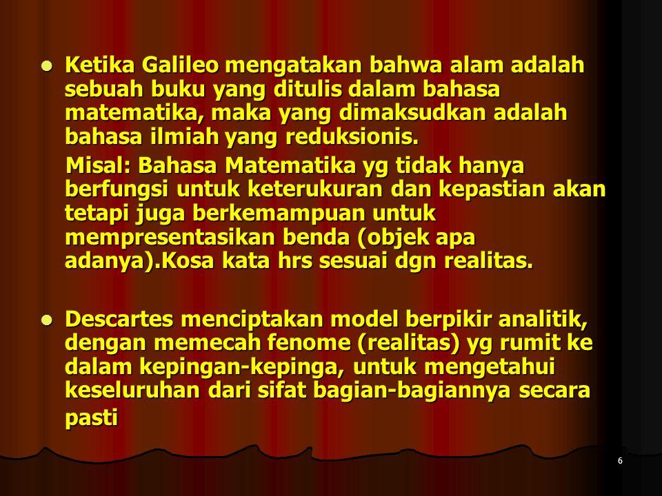 6 Ketika Galileo mengatakan bahwa alam adalah sebuah buku yang ditulis dalam bahasa matematika, maka yang dimaksudkan adalah bahasa ilmiah yang reduksionis.