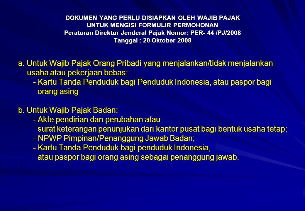 DOKUMEN YANG PERLU DISIAPKAN OLEH WAJIB PAJAK UNTUK MENGISI FORMULIR PERMOHONAN Peraturan Direktur Jenderal Pajak Nomor: PER- 44 /PJ/2008 Tanggal : 20