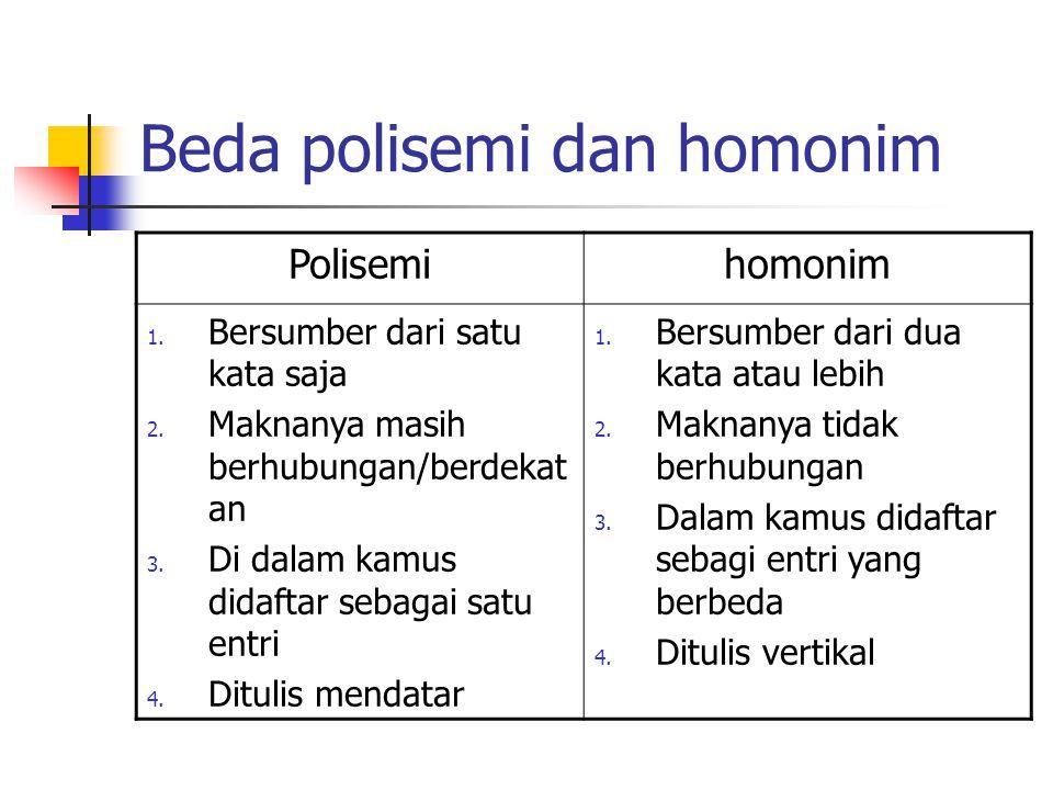 Beda polisemi dan homonim Polisemihomonim 1. Bersumber dari satu kata saja 2. Maknanya masih berhubungan/berdekat an 3. Di dalam kamus didaftar sebaga