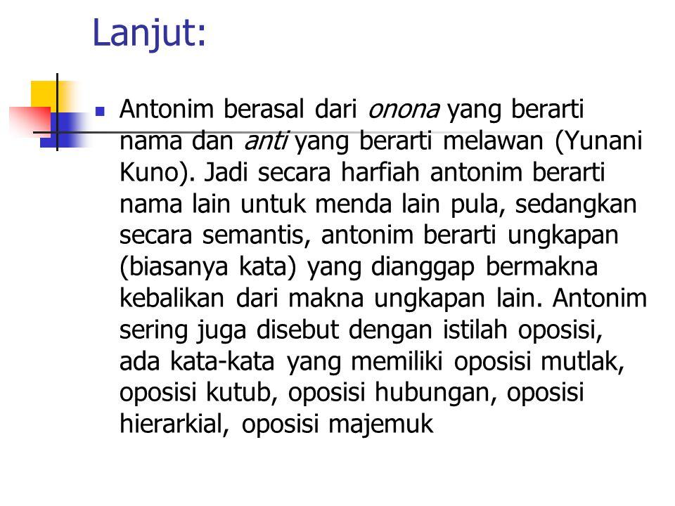 Lanjut: Antonim berasal dari onona yang berarti nama dan anti yang berarti melawan (Yunani Kuno). Jadi secara harfiah antonim berarti nama lain untuk
