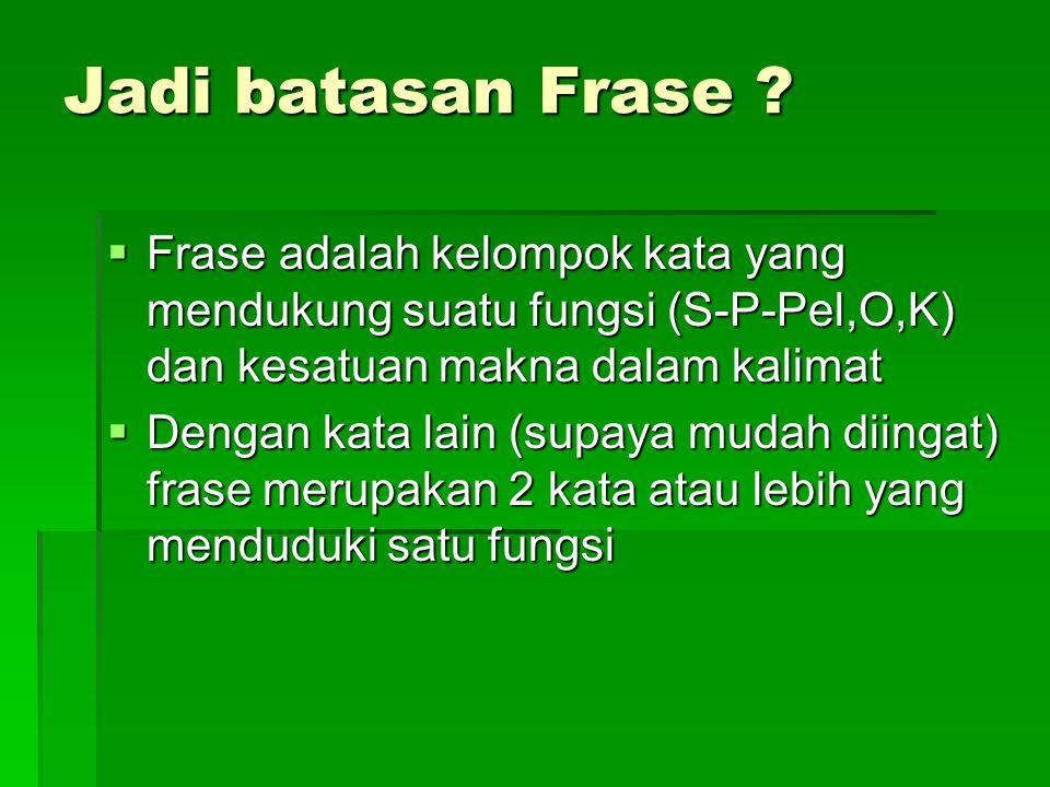 Jadi batasan Frase ?  Frase adalah kelompok kata yang mendukung suatu fungsi (S-P-Pel,O,K) dan kesatuan makna dalam kalimat  Dengan kata lain (supay