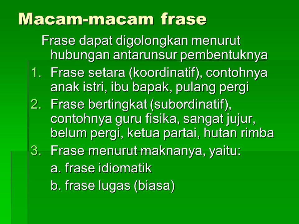 Macam-macam frase Frase dapat digolongkan menurut hubungan antarunsur pembentuknya Frase dapat digolongkan menurut hubungan antarunsur pembentuknya 1.