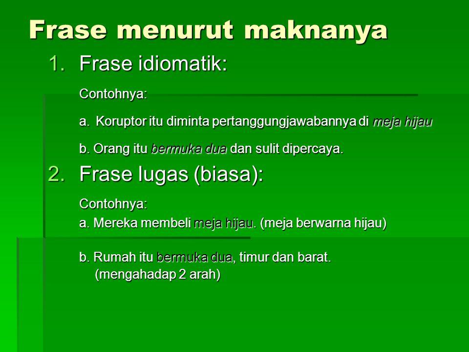 Frase menurut maknanya 1.Frase idiomatik: Contohnya: a. Koruptor itu diminta pertanggungjawabannya di meja hijau b. Orang itu bermuka dua dan sulit di