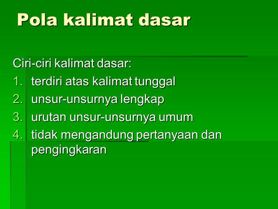 Pola kalimat dasar Ciri-ciri kalimat dasar: 1.terdiri atas kalimat tunggal 2.unsur-unsurnya lengkap 3.urutan unsur-unsurnya umum 4.tidak mengandung pe