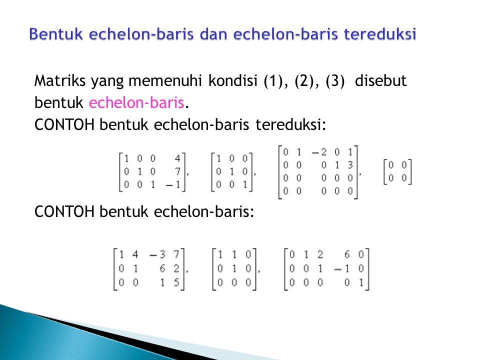 Matriks yang memenuhi kondisi (1), (2), (3) disebut bentuk echelon-baris. CONTOH bentuk echelon-baris tereduksi: CONTOH bentuk echelon-baris: