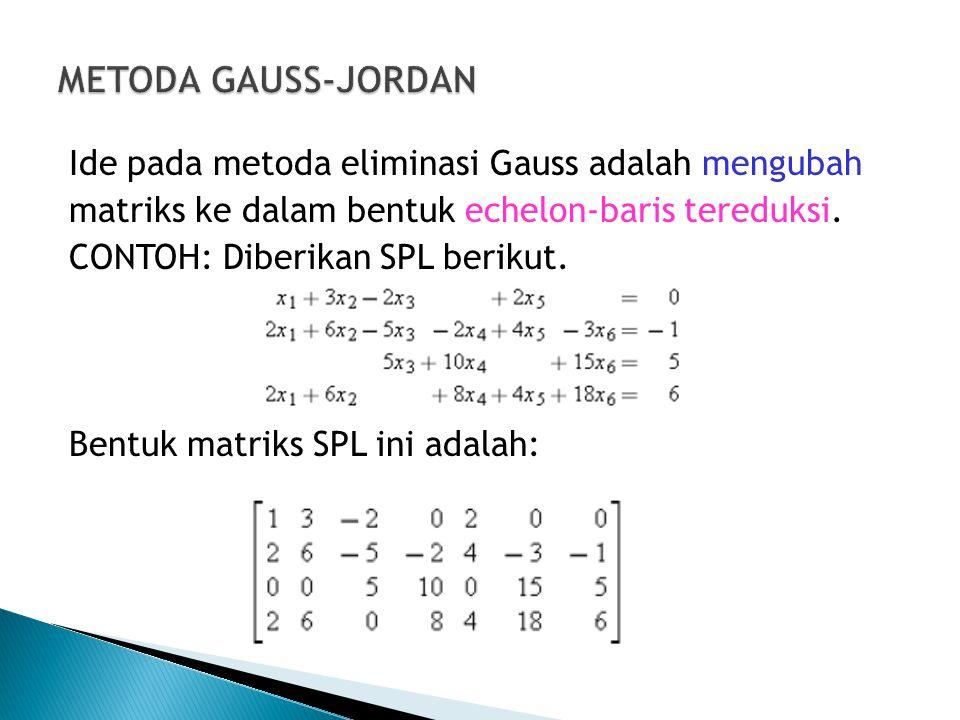 Ide pada metoda eliminasi Gauss adalah mengubah matriks ke dalam bentuk echelon-baris tereduksi. CONTOH: Diberikan SPL berikut. Bentuk matriks SPL ini